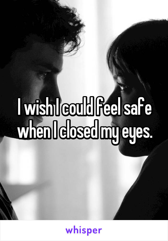 I wish I could feel safe when I closed my eyes.