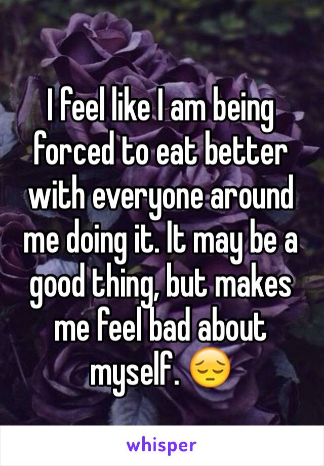 I feel like I am being forced to eat better with everyone around me doing it. It may be a good thing, but makes me feel bad about myself. 😔
