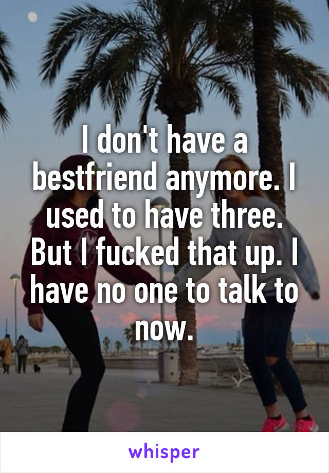 I don't have a bestfriend anymore. I used to have three. But I fucked that up. I have no one to talk to now.