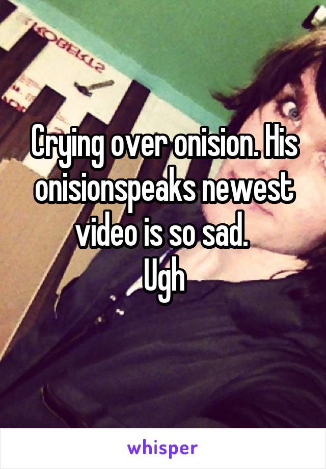 Crying over onision. His onisionspeaks newest video is so sad.  Ugh