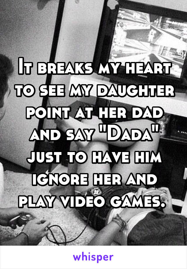 """It breaks my heart to see my daughter point at her dad and say """"Dada"""" just to have him ignore her and play video games."""