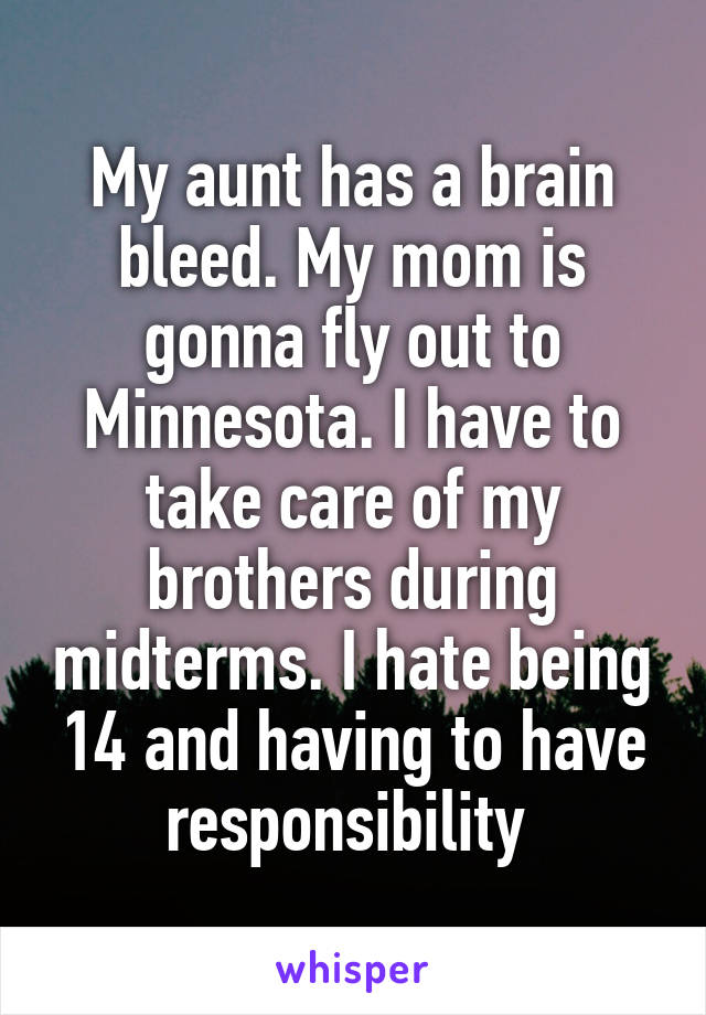 My aunt has a brain bleed. My mom is gonna fly out to Minnesota. I have to take care of my brothers during midterms. I hate being 14 and having to have responsibility