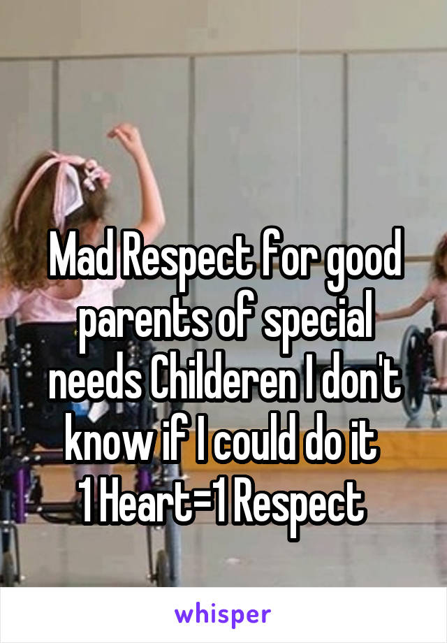 Mad Respect for good parents of special needs Childeren I don't know if I could do it  1 Heart=1 Respect