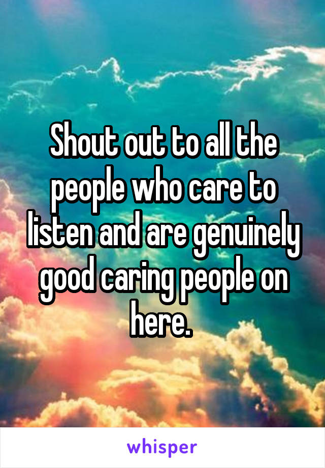 Shout out to all the people who care to listen and are genuinely good caring people on here.