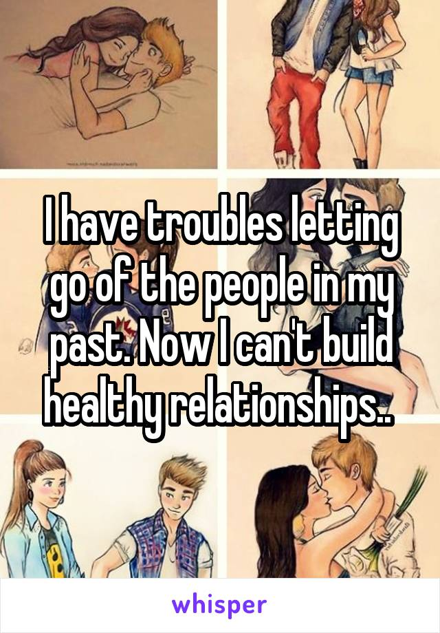 I have troubles letting go of the people in my past. Now I can't build healthy relationships..