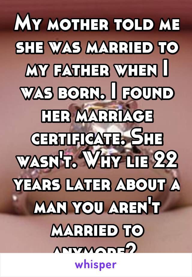 My mother told me she was married to my father when I was born. I found her marriage certificate. She wasn't. Why lie 22 years later about a man you aren't married to anymore?