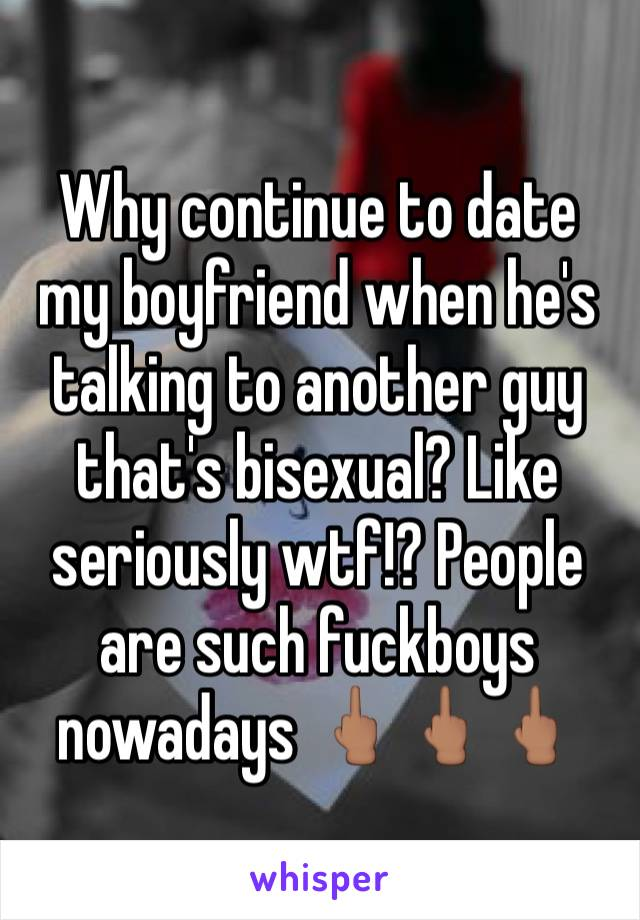 Why continue to date my boyfriend when he's talking to another guy that's bisexual? Like seriously wtf!? People are such fuckboys nowadays 🖕🏽🖕🏽🖕🏽