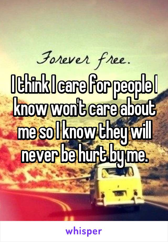 I think I care for people I know won't care about me so I know they will never be hurt by me.