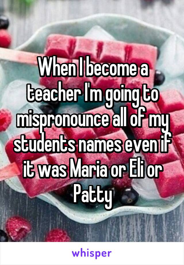 When I become a teacher I'm going to mispronounce all of my students names even if it was Maria or Eli or Patty