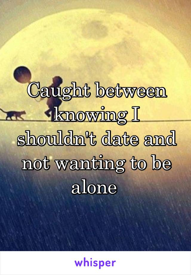 Caught between knowing I shouldn't date and not wanting to be alone