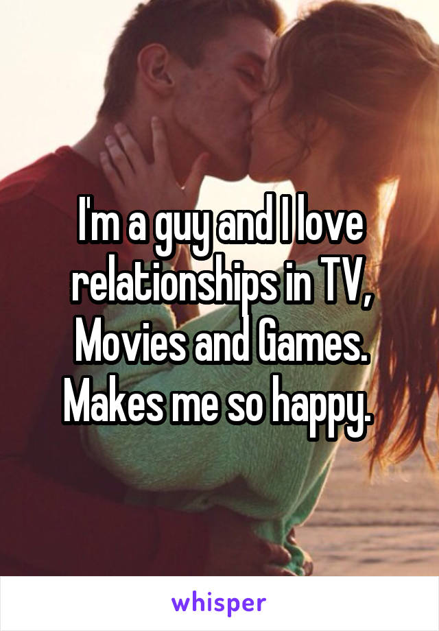 I'm a guy and I love relationships in TV, Movies and Games. Makes me so happy.
