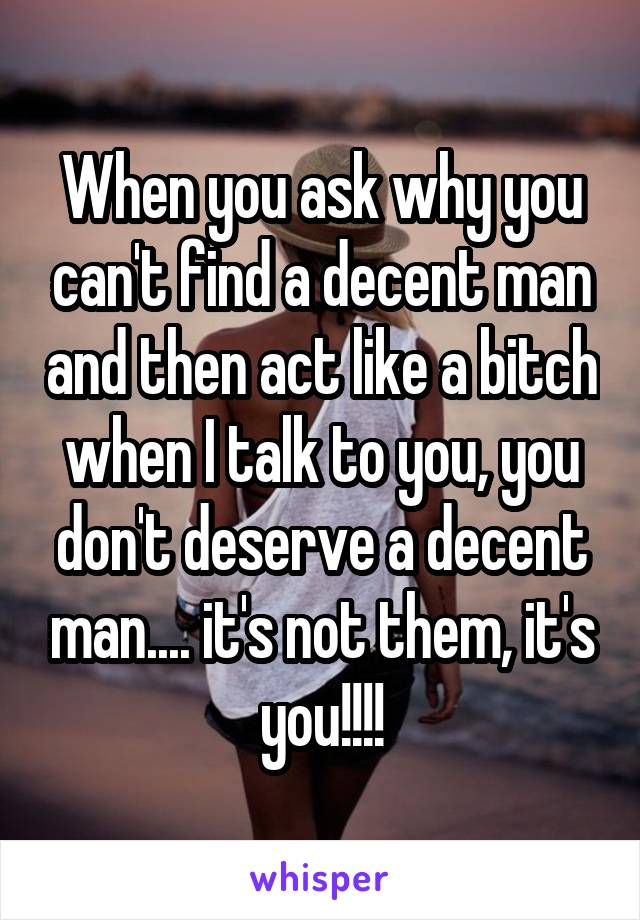 When you ask why you can't find a decent man and then act like a bitch when I talk to you, you don't deserve a decent man.... it's not them, it's you!!!!