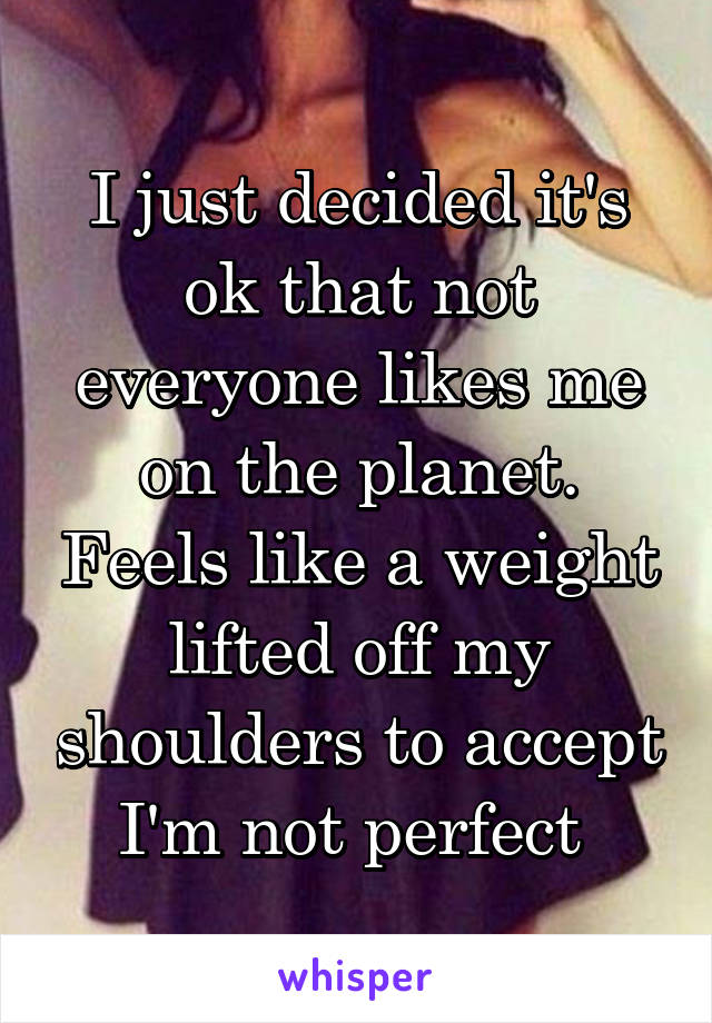 I just decided it's ok that not everyone likes me on the planet. Feels like a weight lifted off my shoulders to accept I'm not perfect