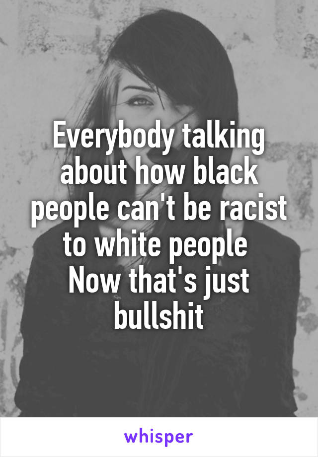 Everybody talking about how black people can't be racist to white people  Now that's just bullshit