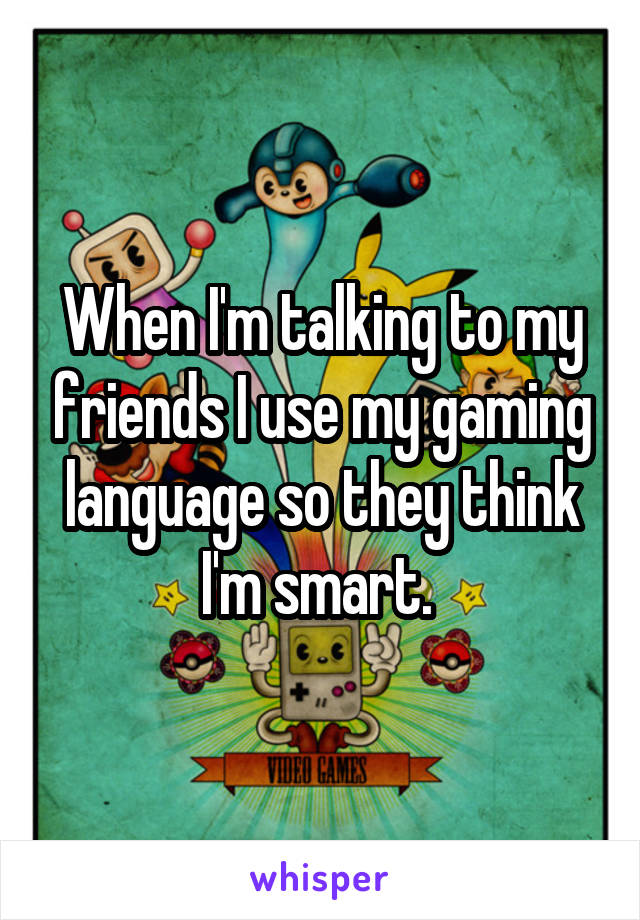When I'm talking to my friends I use my gaming language so they think I'm smart.