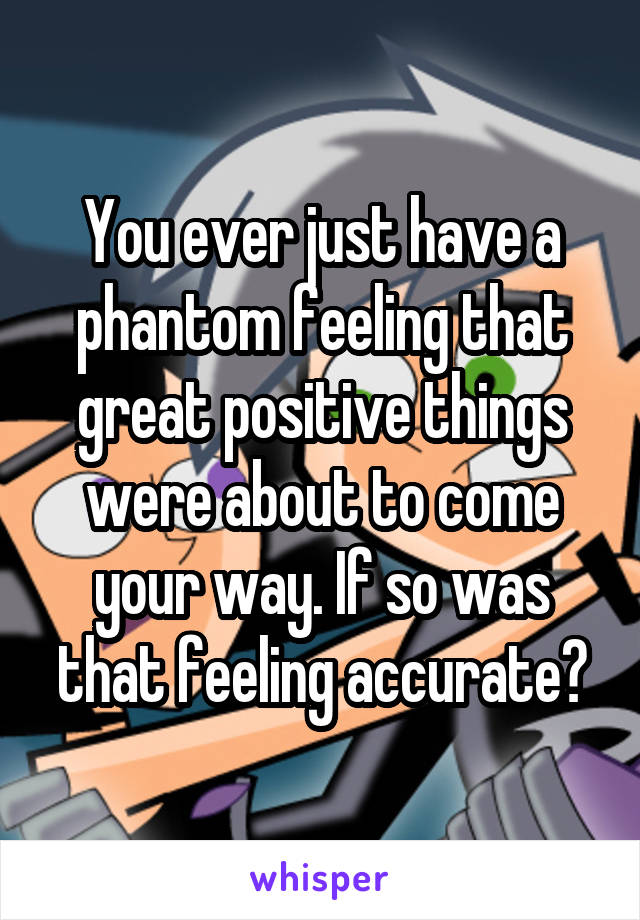 You ever just have a phantom feeling that great positive things were about to come your way. If so was that feeling accurate?