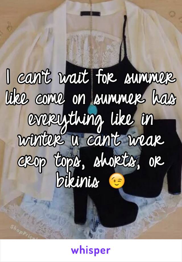 I can't wait for summer like come on summer has everything like in winter u can't wear crop tops, shorts, or bikinis 😉