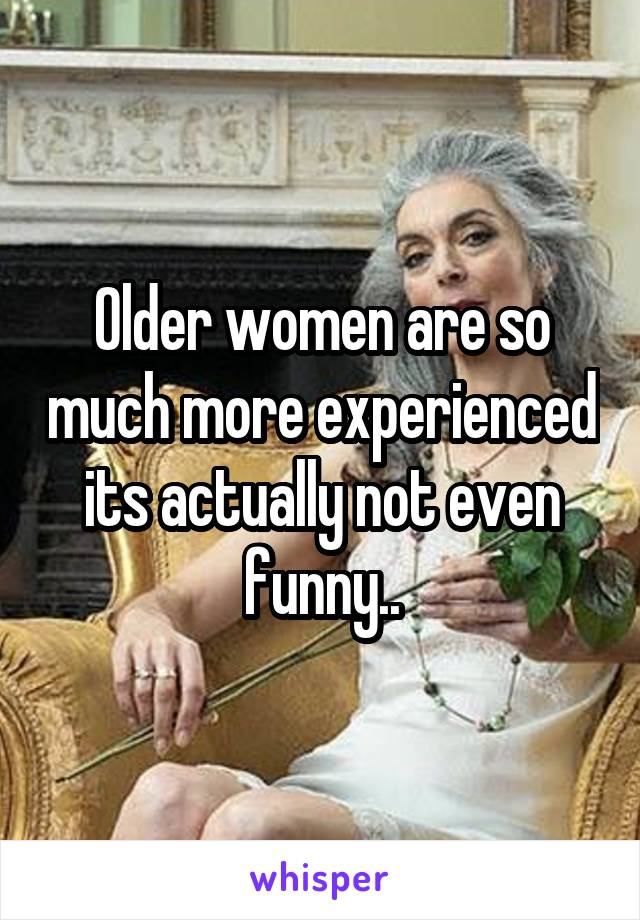 Older women are so much more experienced its actually not even funny..