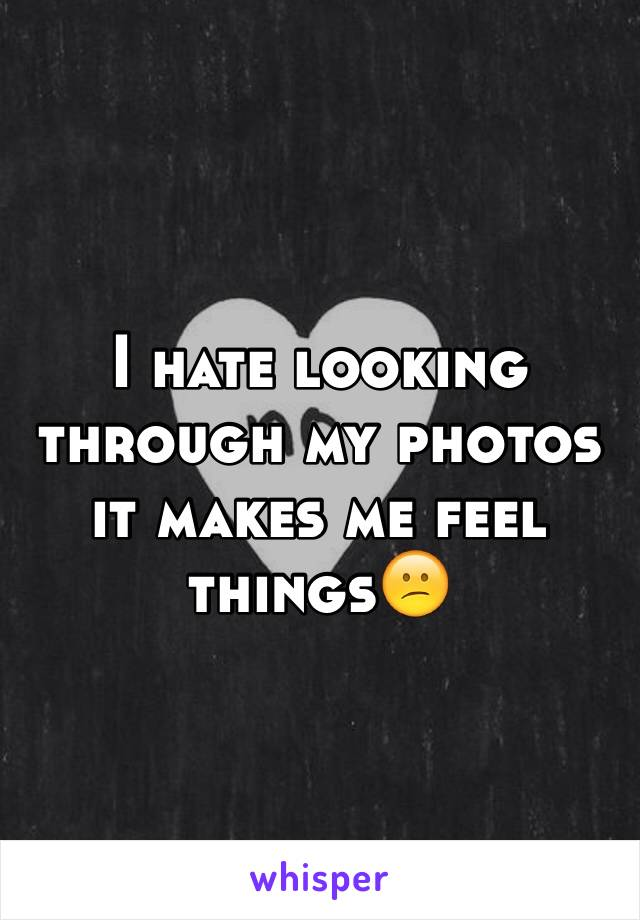 I hate looking through my photos it makes me feel things😕