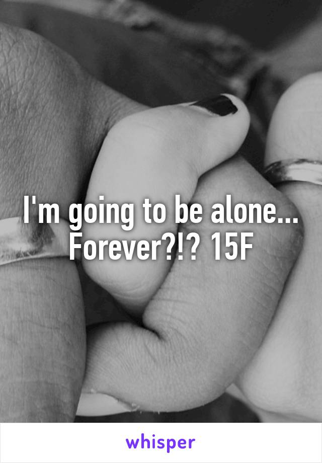 I'm going to be alone... Forever?!? 15F