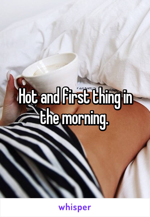 Hot and first thing in the morning.