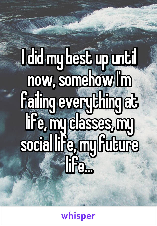I did my best up until now, somehow I'm failing everything at life, my classes, my social life, my future life...
