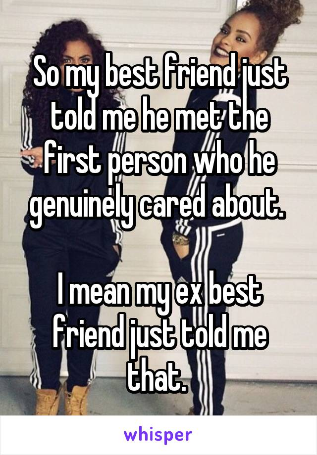 So my best friend just told me he met the first person who he genuinely cared about.   I mean my ex best friend just told me that.