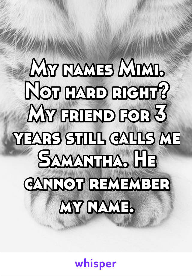 My names Mimi. Not hard right? My friend for 3 years still calls me Samantha. He cannot remember my name.