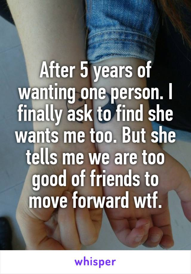After 5 years of wanting one person. I finally ask to find she wants me too. But she tells me we are too good of friends to move forward wtf.