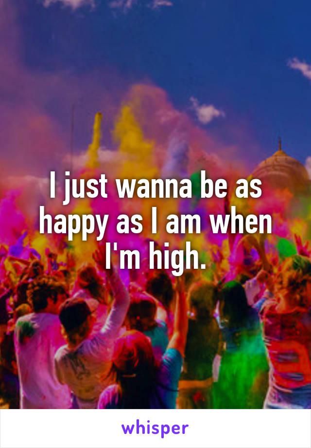 I just wanna be as happy as I am when I'm high.