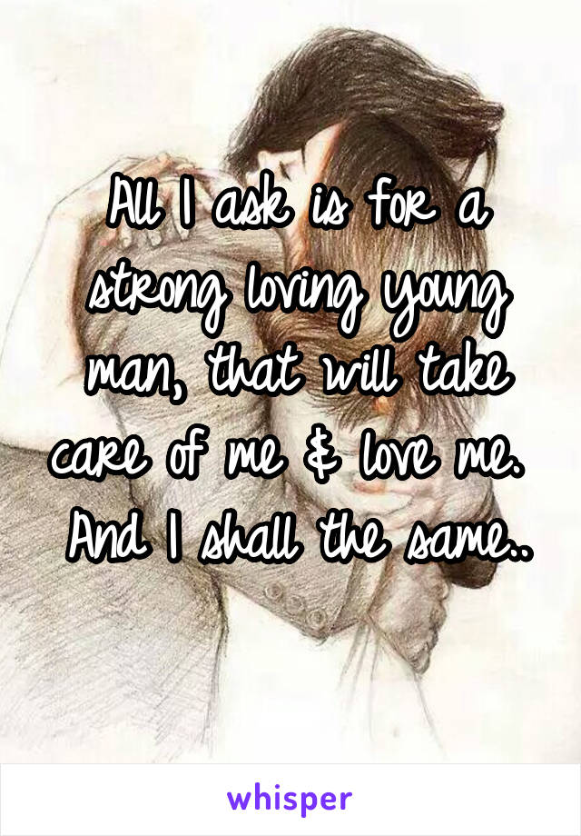 All I ask is for a strong loving young man, that will take care of me & love me.  And I shall the same..
