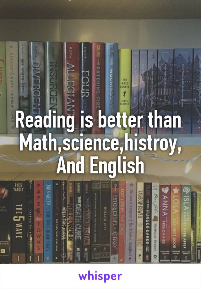 Reading is better than  Math,science,histroy, And English