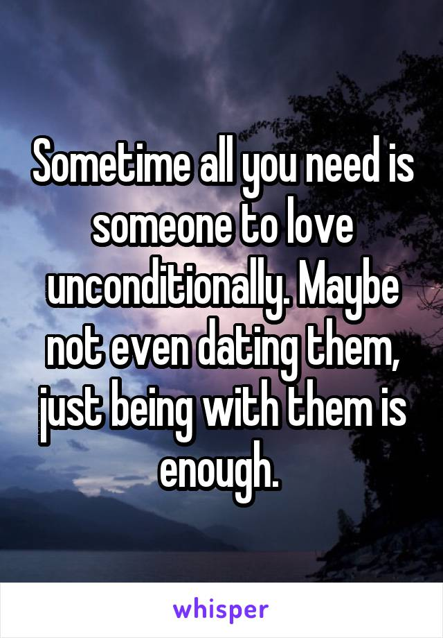 Sometime all you need is someone to love unconditionally. Maybe not even dating them, just being with them is enough.