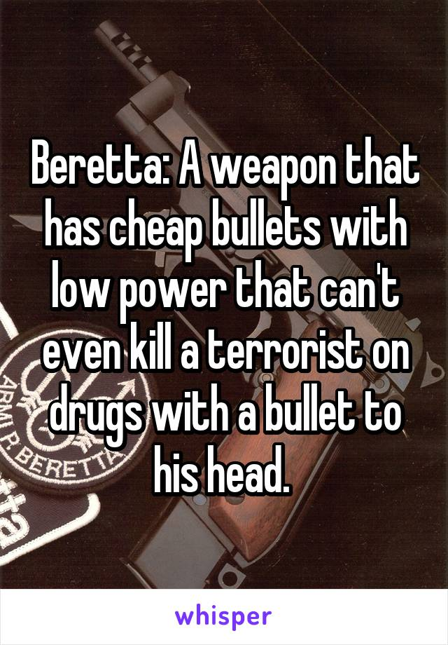 Beretta: A weapon that has cheap bullets with low power that can't even kill a terrorist on drugs with a bullet to his head.