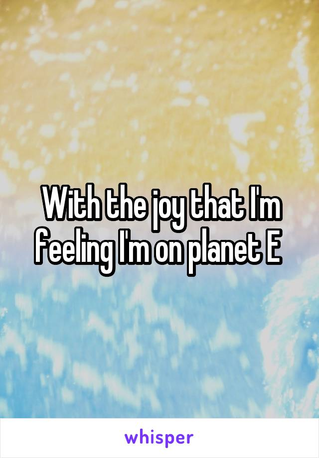 With the joy that I'm feeling I'm on planet E