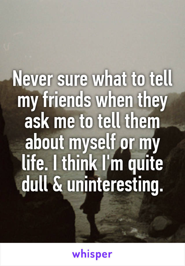 Never sure what to tell my friends when they ask me to tell them about myself or my life. I think I'm quite dull & uninteresting.