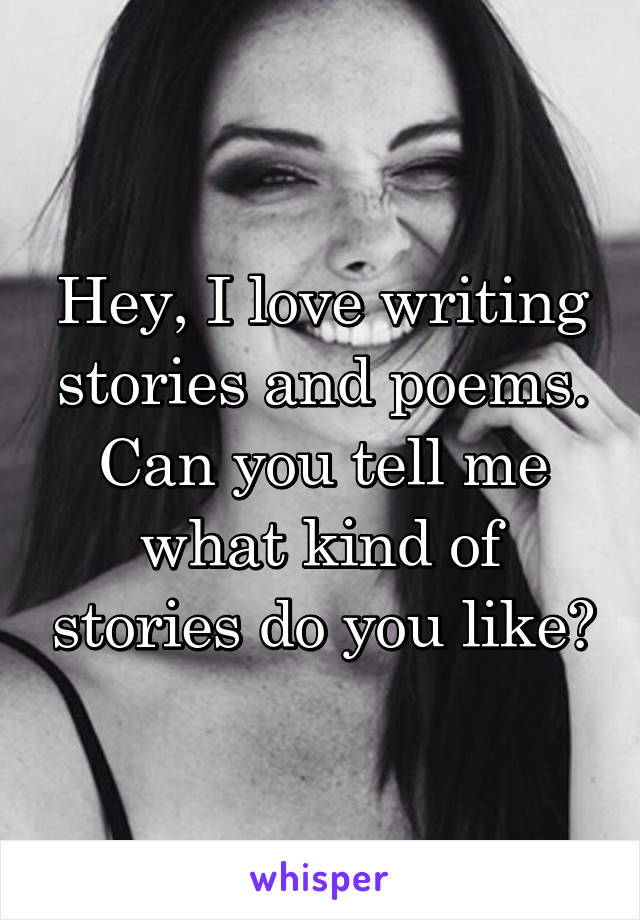 Hey, I love writing stories and poems. Can you tell me what kind of stories do you like?