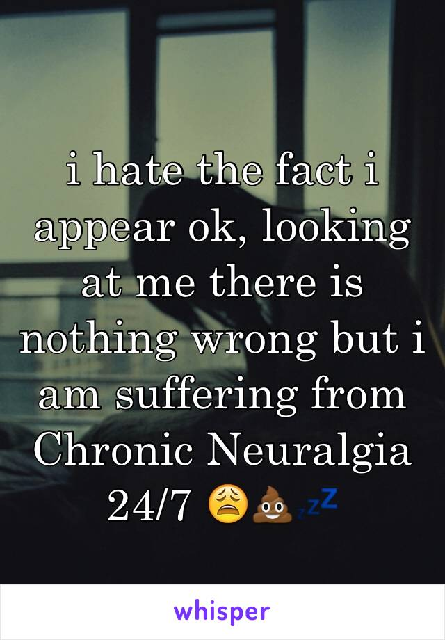 i hate the fact i appear ok, looking at me there is  nothing wrong but i am suffering from Chronic Neuralgia 24/7 😩💩💤
