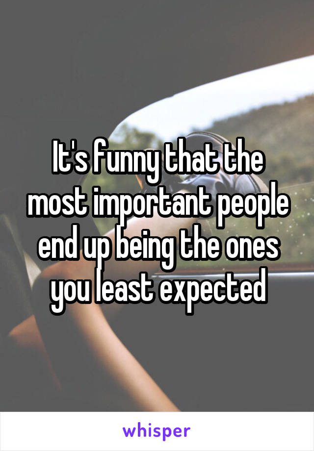 It's funny that the most important people end up being the ones you least expected