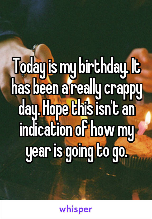 Today is my birthday. It has been a really crappy day. Hope this isn't an indication of how my year is going to go.