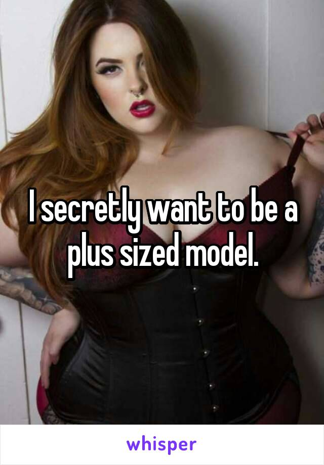 I secretly want to be a plus sized model.