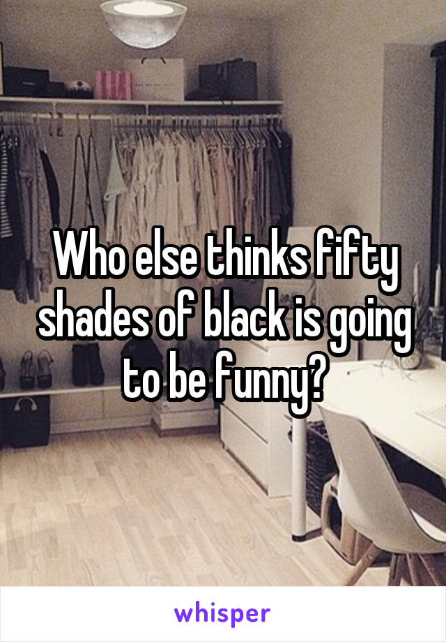 Who else thinks fifty shades of black is going to be funny?