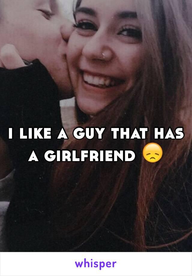 i like a guy that has a girlfriend 😞