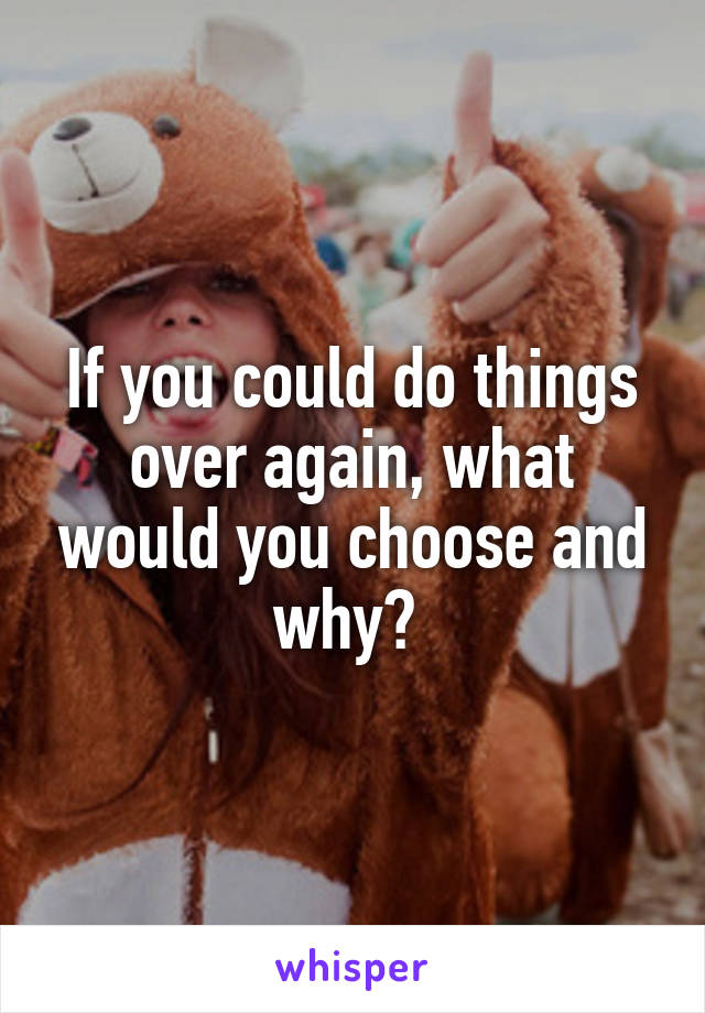 If you could do things over again, what would you choose and why?