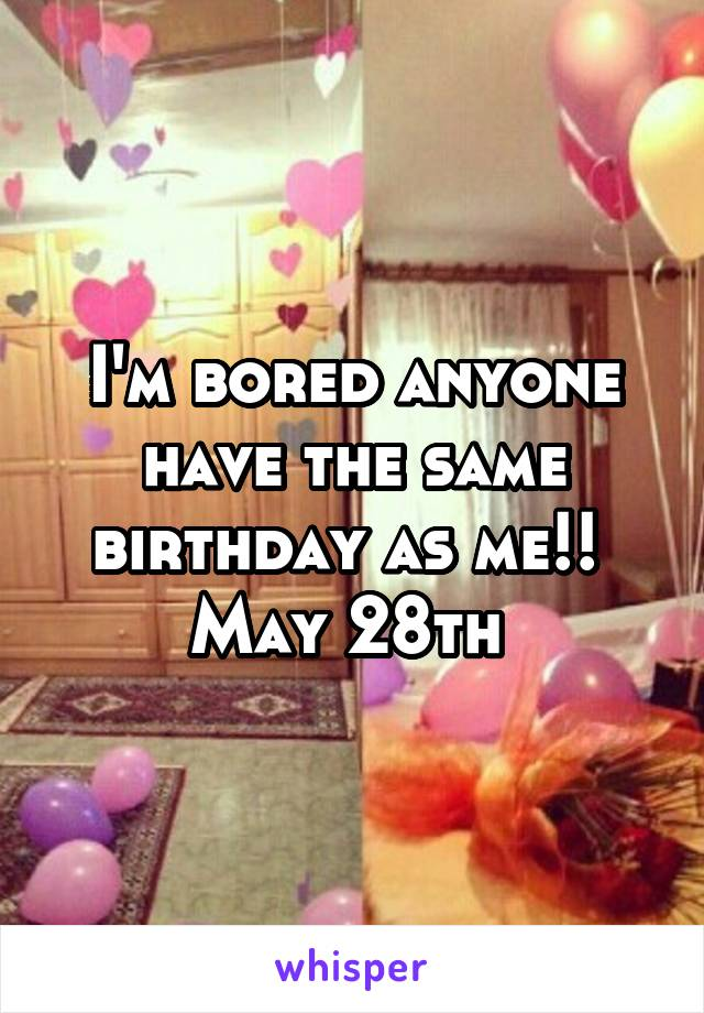 I'm bored anyone have the same birthday as me!!  May 28th