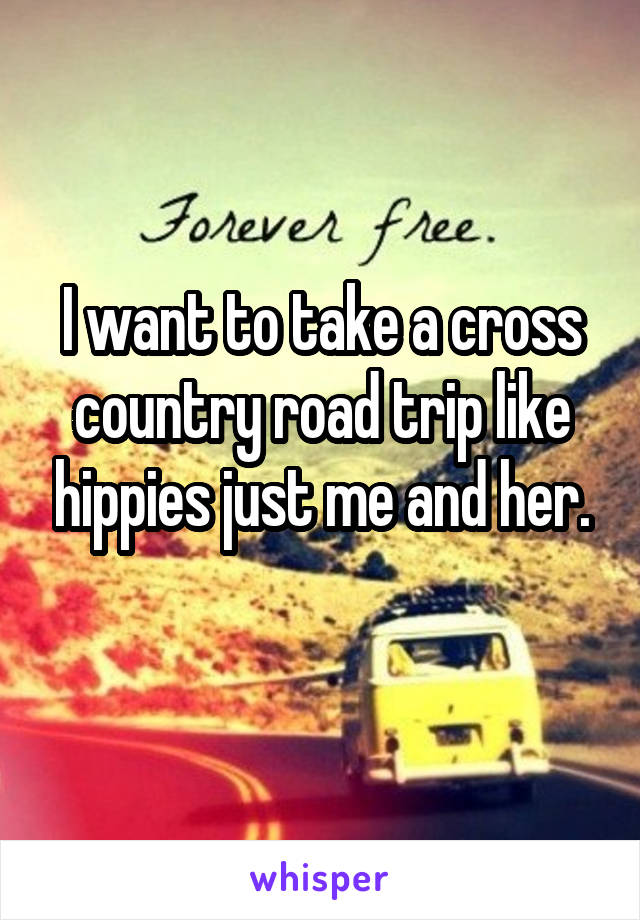 I want to take a cross country road trip like hippies just me and her.