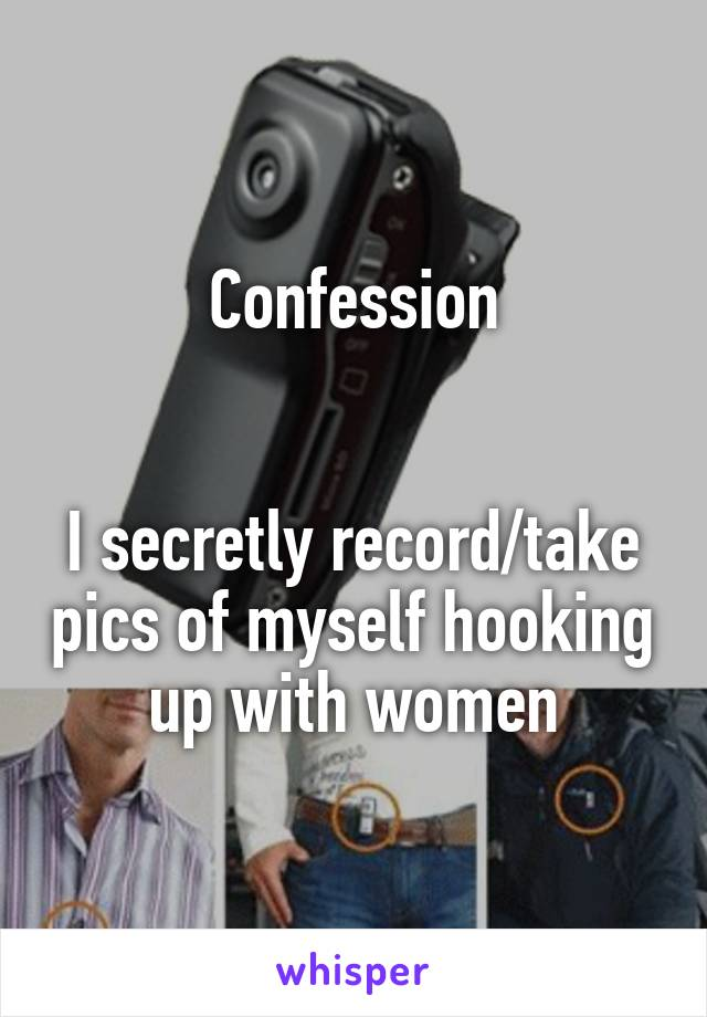 Confession   I secretly record/take pics of myself hooking up with women