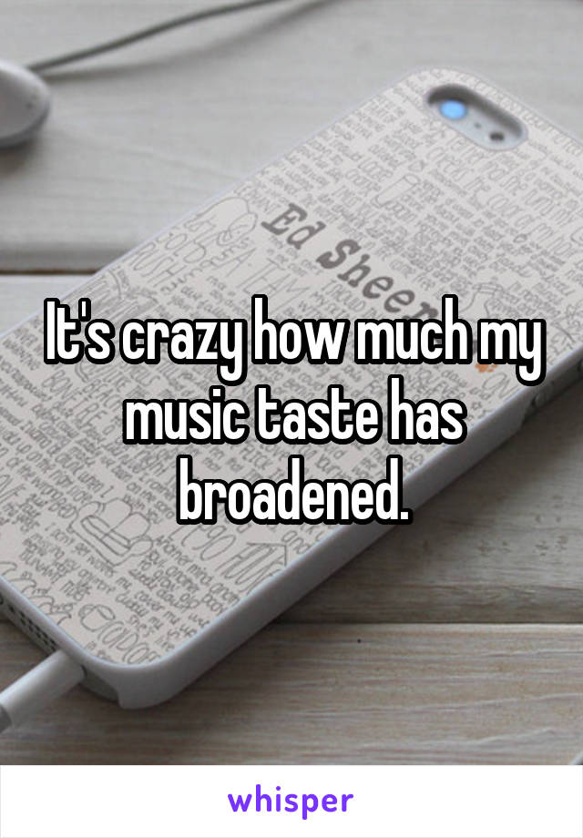 It's crazy how much my music taste has broadened.