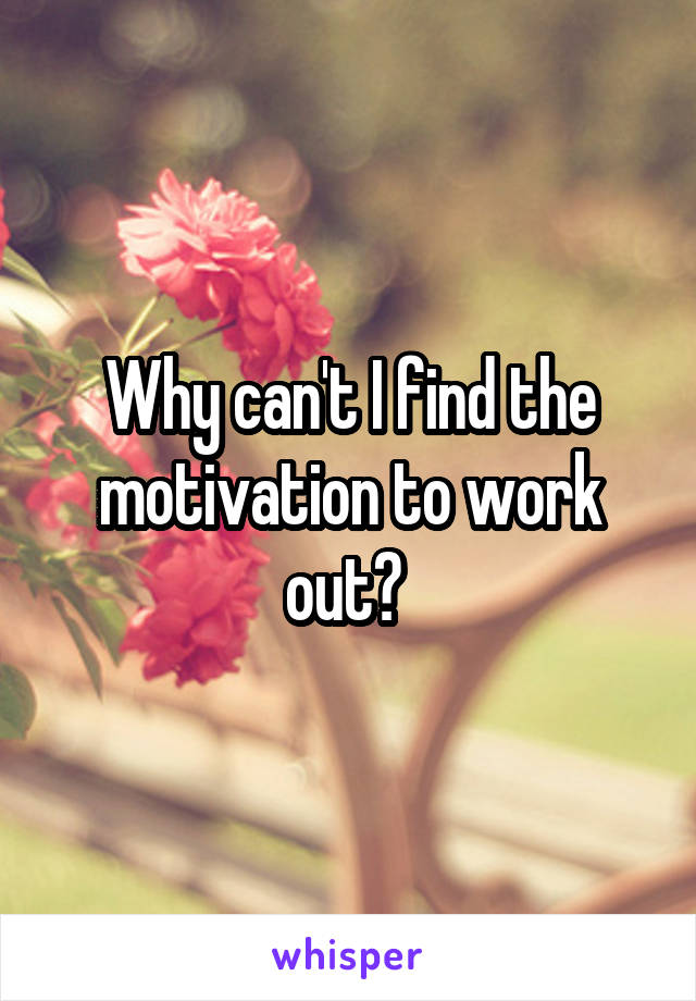 Why can't I find the motivation to work out?