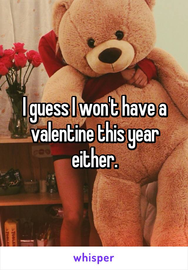 I guess I won't have a valentine this year either.